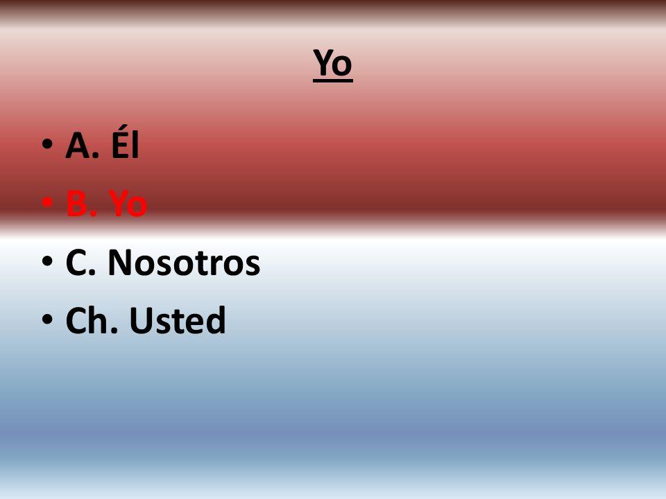 A. Él B. Yo C. Nosotros Ch. Usted Yo