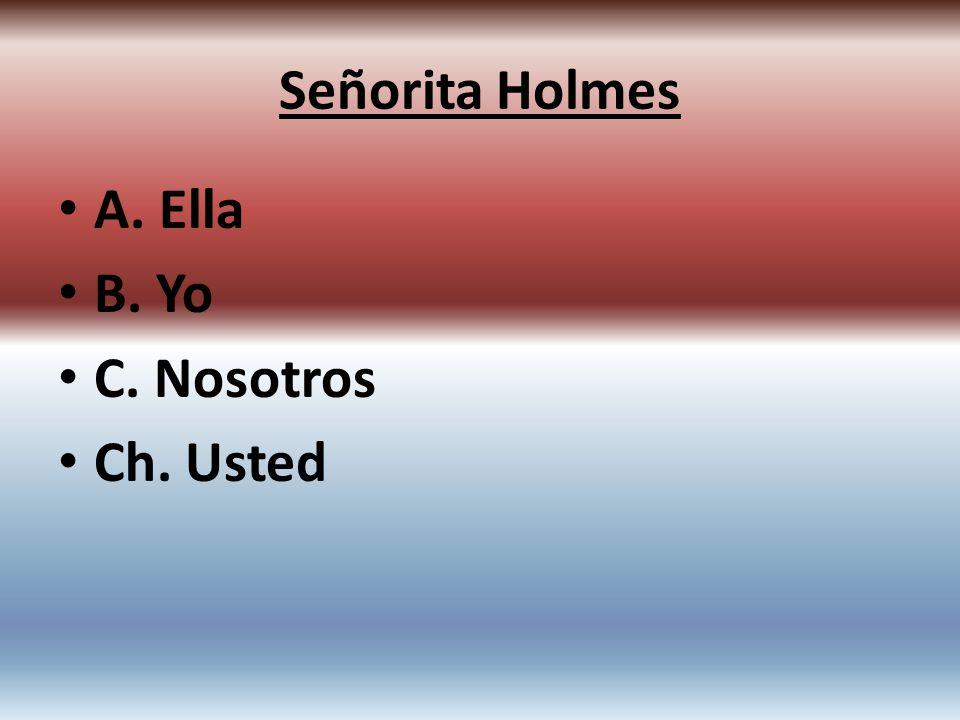 A. Ella B. Yo C. Nosotros Ch. Usted Señorita Holmes