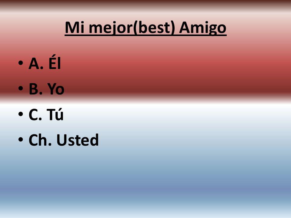A. Él B. Yo C. Tú Ch. Usted Mi mejor(best) Amigo