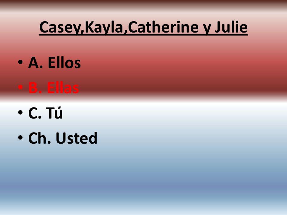 A. Ellos B. Ellas C. Tú Ch. Usted Casey,Kayla,Catherine y Julie