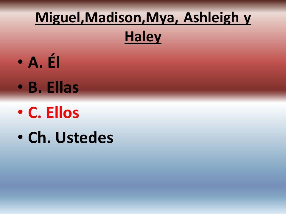 A. Él B. Ellas C. Ellos Ch. Ustedes Miguel,Madison,Mya, Ashleigh y Haley