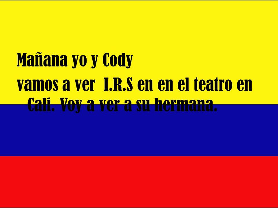 Mañana yo y Cody vamos a ver I.R.S en en el teatro en Cali. Voy a ver a su hermana.