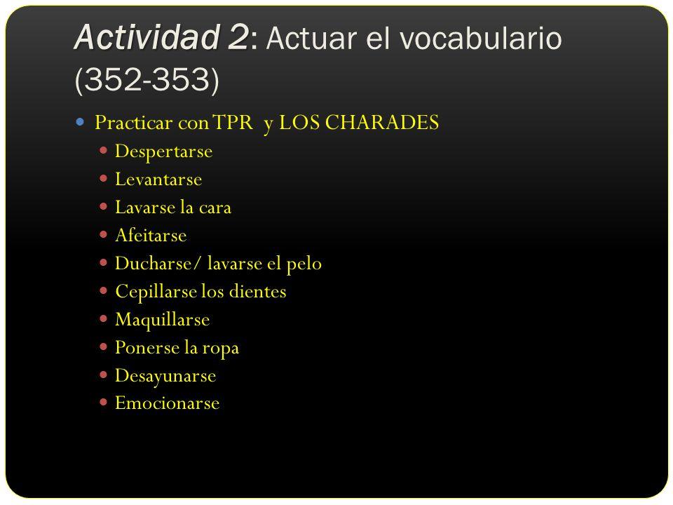 Actividad 2 Actividad 2 : Actuar el vocabulario (352-353) Practicar con TPR y LOS CHARADES Despertarse Levantarse Lavarse la cara Afeitarse Ducharse/ lavarse el pelo Cepillarse los dientes Maquillarse Ponerse la ropa Desayunarse Emocionarse
