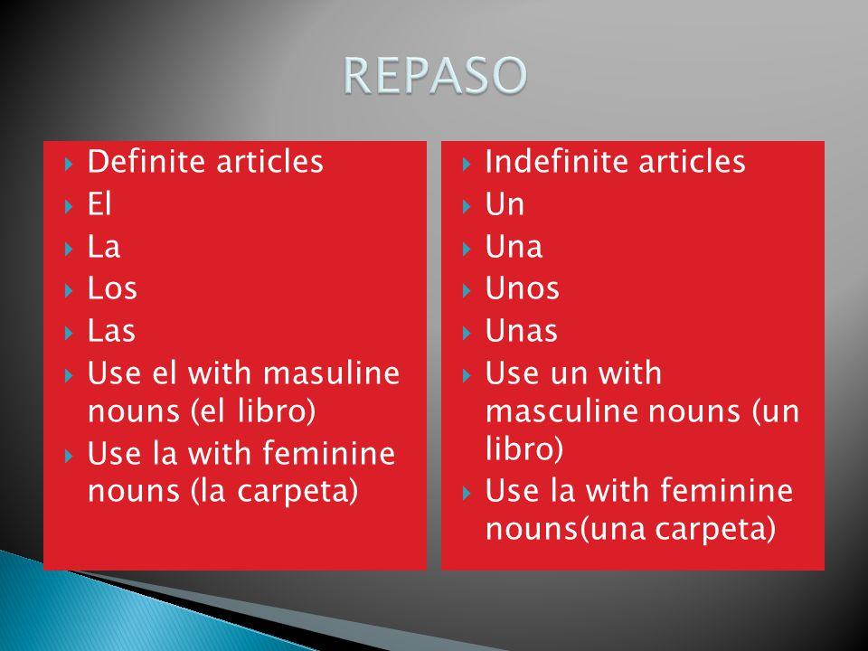 Definite articles El La Los Las Use el with masuline nouns (el libro) Use la with feminine nouns (la carpeta) Indefinite articles Un Una Unos Unas Use