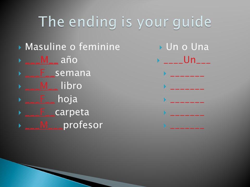 Masuline o feminine ___M__ año ___F__semana ___M__ libro ___F__ hoja ___F__carpeta ___M___profesor Un o Una ____Un___ _______