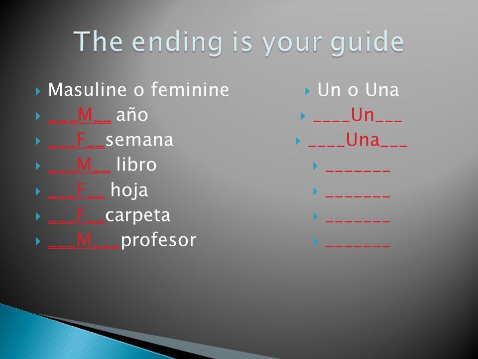 Masuline o feminine ___M__ año ___F__semana ___M__ libro ___F__ hoja ___F__carpeta ___M___profesor Un o Una ____Un___ ____Una___ _______