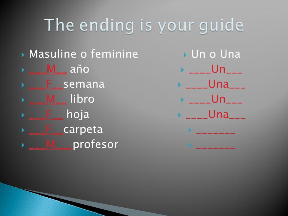 Masuline o feminine ___M__ año ___F__semana ___M__ libro ___F__ hoja ___F__carpeta ___M___profesor Un o Una ____Un___ ____Una___ ____Un___ ____Una___