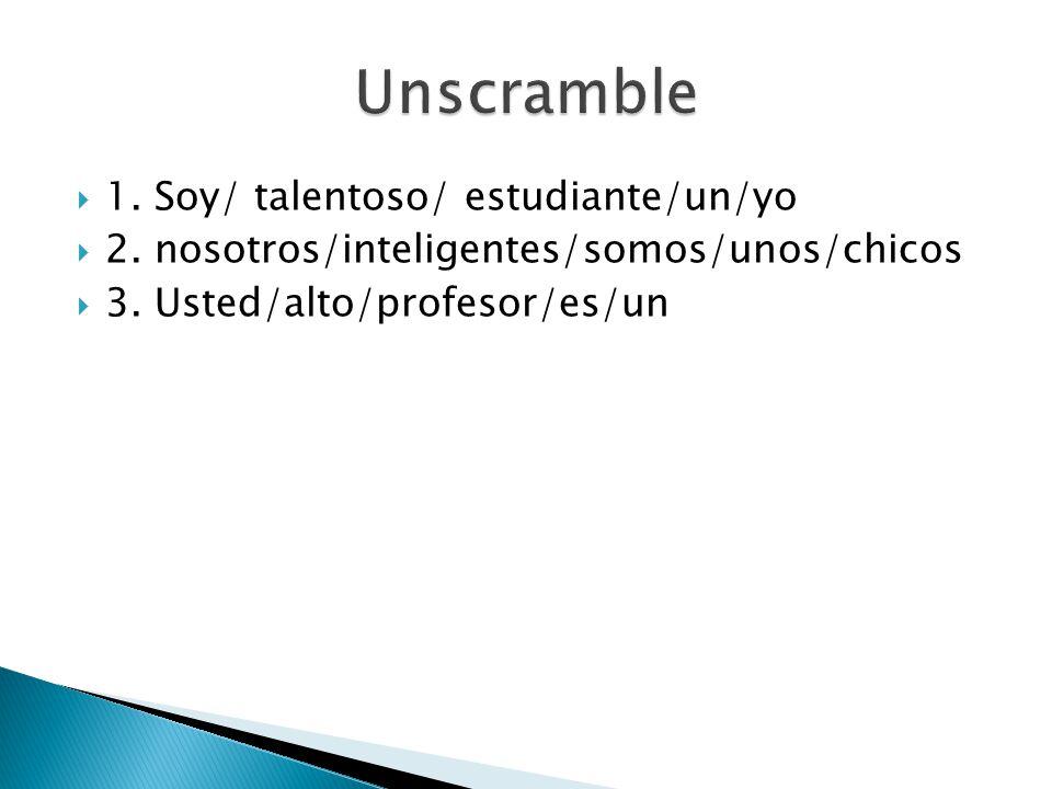 1. Soy/ talentoso/ estudiante/un/yo 2. nosotros/inteligentes/somos/unos/chicos 3. Usted/alto/profesor/es/un
