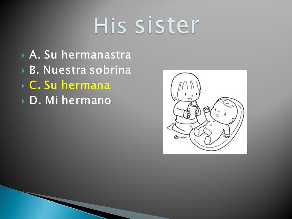 A. Su hermanastra B. Nuestra sobrina C. Su hermana D. Mi hermano