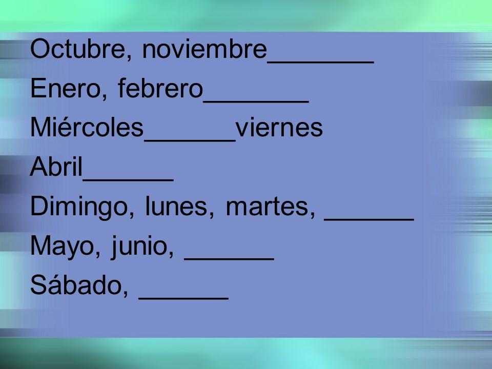 Octubre, noviembre_______ Enero, febrero_______ Miércoles______viernes Abril______ Dimingo, lunes, martes, ______ Mayo, junio, ______ Sábado, ______