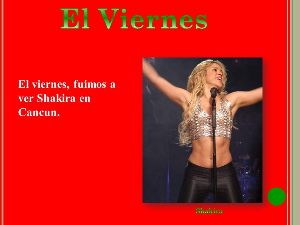 El viernes, fuimos a ver Shakira en Cancun.