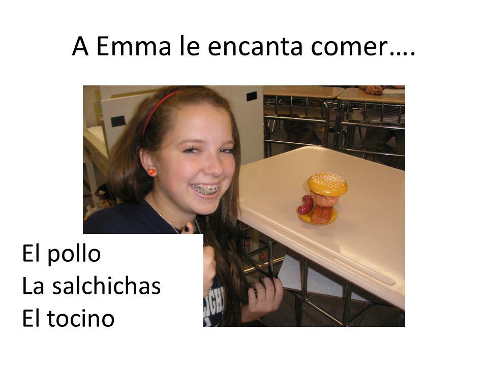A Emma le encanta comer…. El pollo La salchichas El tocino