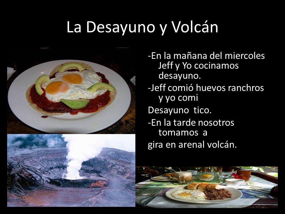 La Desayuno y Volcán -En la mañana del miercoles Jeff y Yo cocinamos desayuno. -Jeff comió huevos ranchros y yo comi Desayuno tico. -En la tarde nosot