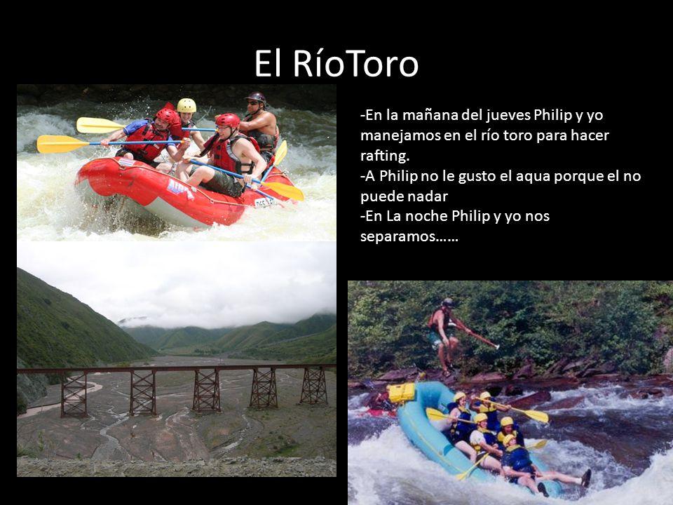 El RíoToro -En la mañana del jueves Philip y yo manejamos en el río toro para hacer rafting. -A Philip no le gusto el aqua porque el no puede nadar -E