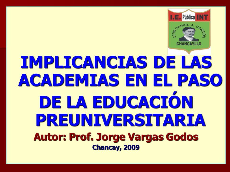 IMPLICANCIAS DE LAS ACADEMIAS EN EL PASO DE LA EDUCACIÓN PREUNIVERSITARIA Autor: Prof. Jorge Vargas Godos Chancay, 2009