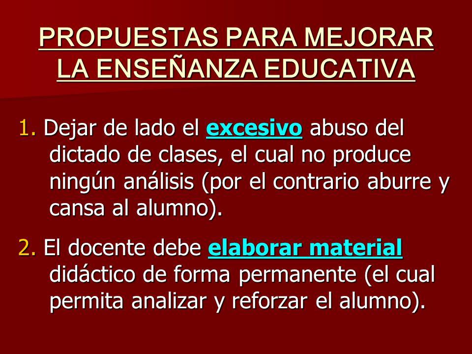 PROPUESTAS PARA MEJORAR LA ENSEÑANZA EDUCATIVA 1. Dejar de lado el excesivo abuso del dictado de clases, el cual no produce ningún análisis (por el co