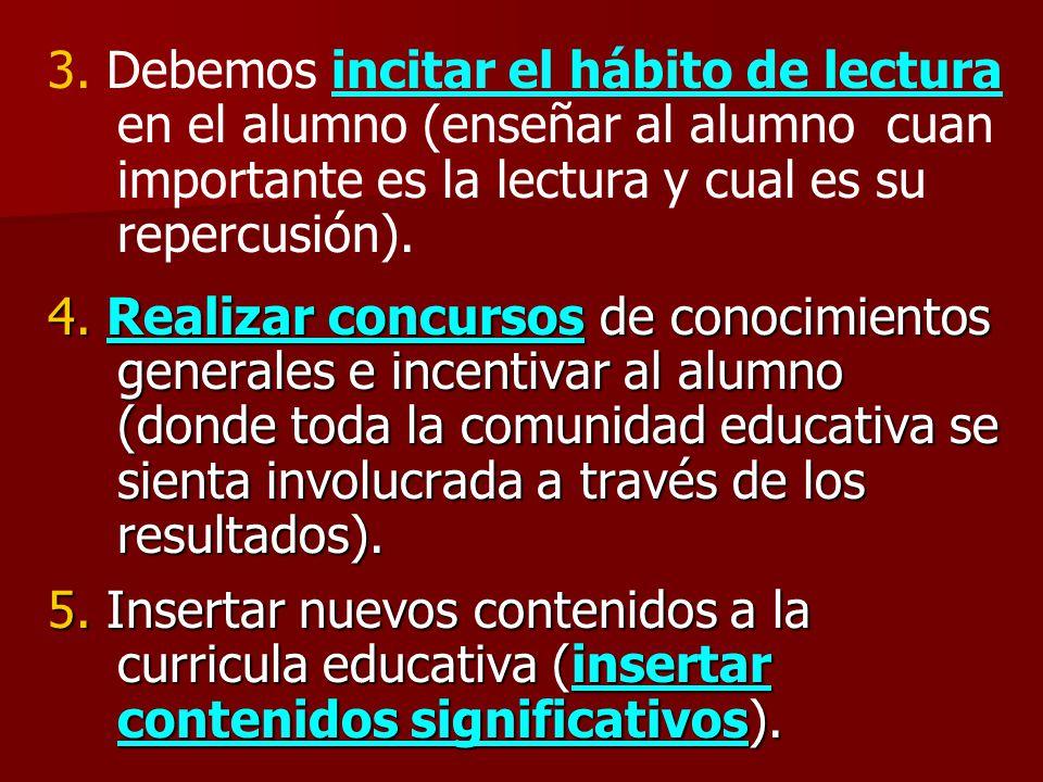 3. Debemos incitar el hábito de lectura en el alumno (enseñar al alumno cuan importante es la lectura y cual es su repercusión). 4. Realizar concursos