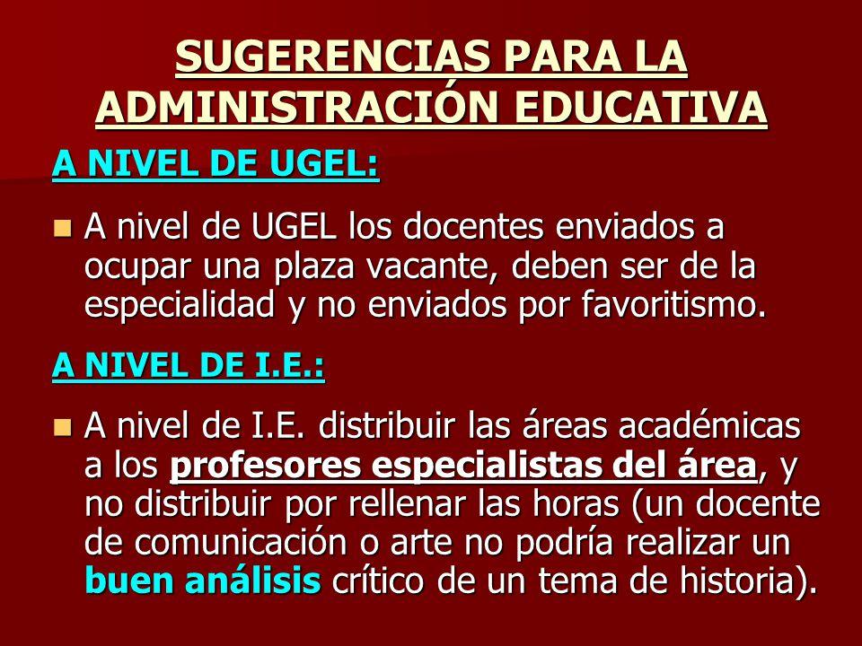 SUGERENCIAS PARA LA ADMINISTRACIÓN EDUCATIVA A NIVEL DE UGEL: A nivel de UGEL los docentes enviados a ocupar una plaza vacante, deben ser de la especi