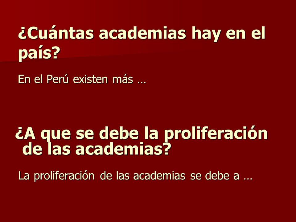 ¿Cuántas academias hay en el país? En el Perú existen más … ¿A que se debe la proliferación de las academias? ¿A que se debe la proliferación de las a