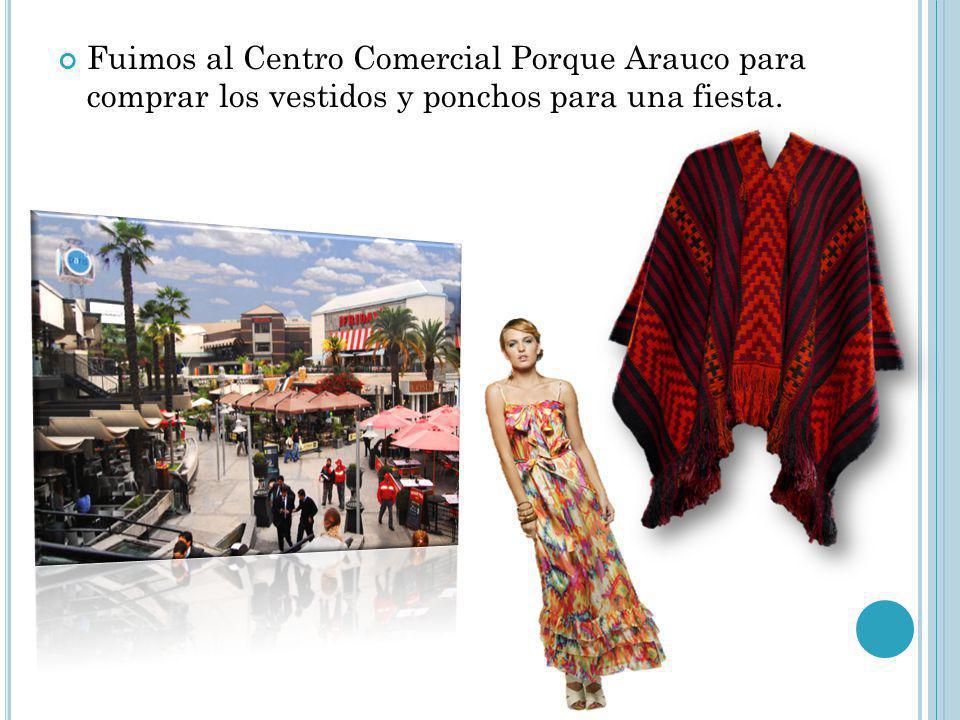 Fuimos al Centro Comercial Porque Arauco para comprar los vestidos y ponchos para una fiesta.