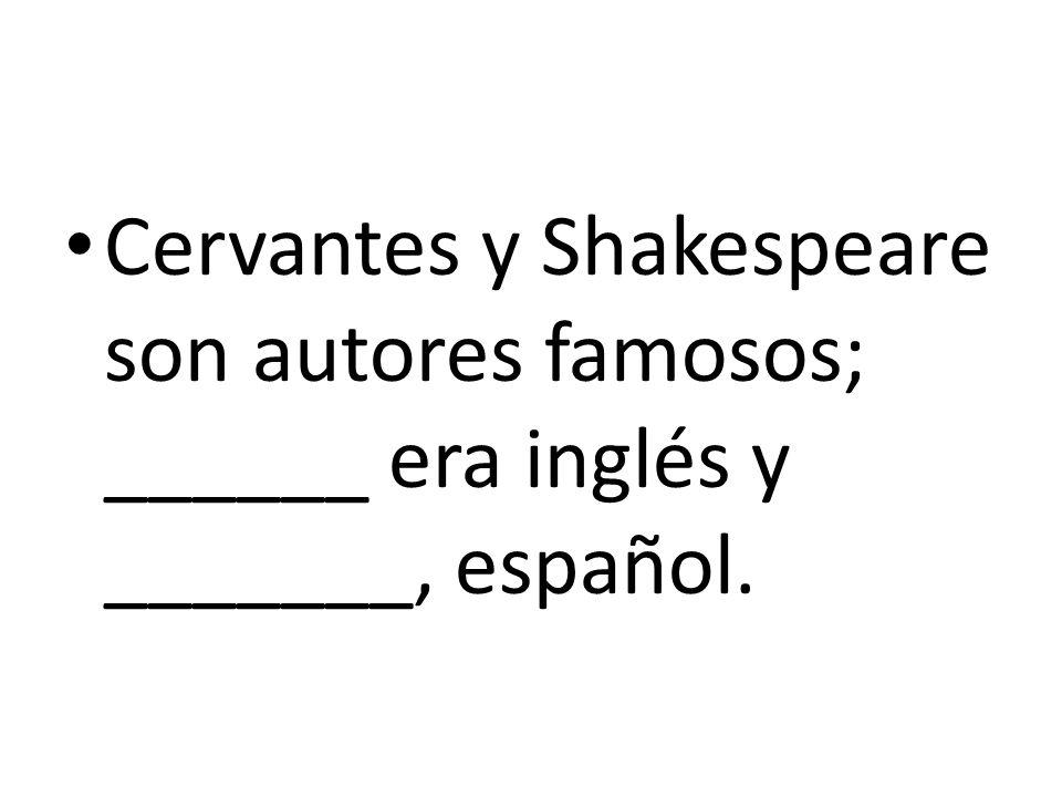 Cervantes y Shakespeare son autores famosos; ______ era inglés y _______, español.