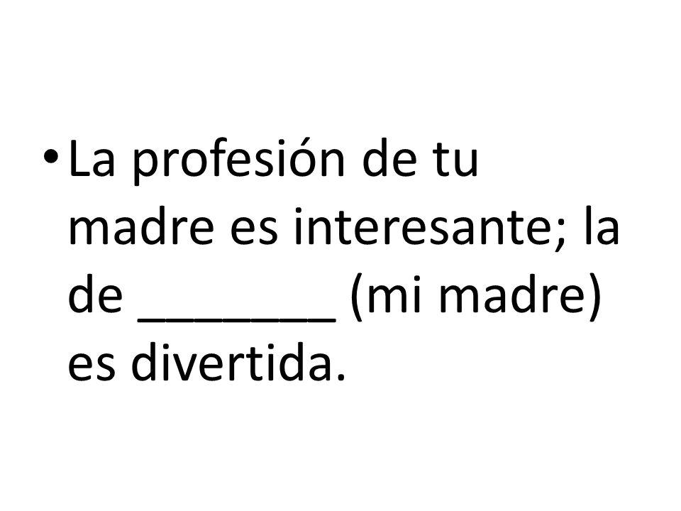 La profesión de tu madre es interesante; la de _______ (mi madre) es divertida.