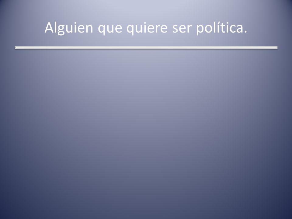 Alguien que quiere ser política.