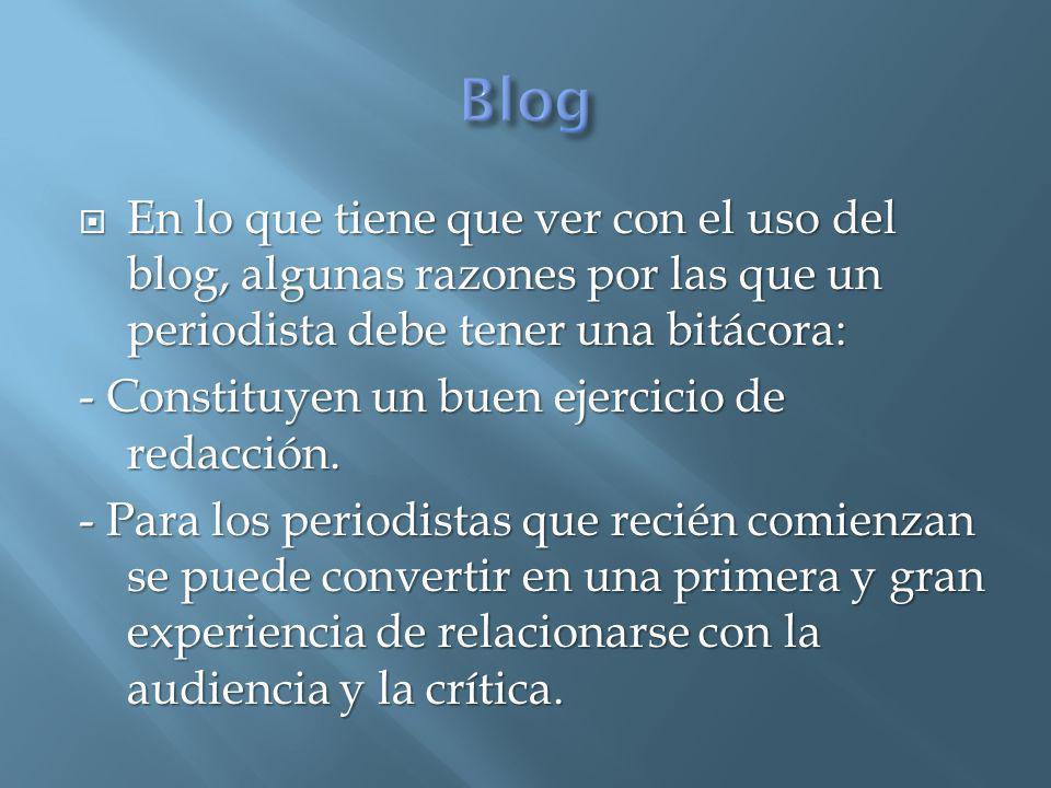 En lo que tiene que ver con el uso del blog, algunas razones por las que un periodista debe tener una bitácora: En lo que tiene que ver con el uso del blog, algunas razones por las que un periodista debe tener una bitácora: - Constituyen un buen ejercicio de redacción.
