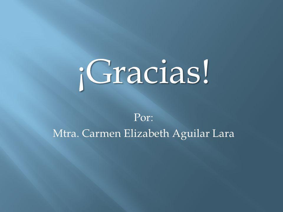 ¡Gracias! Por: Mtra. Carmen Elizabeth Aguilar Lara