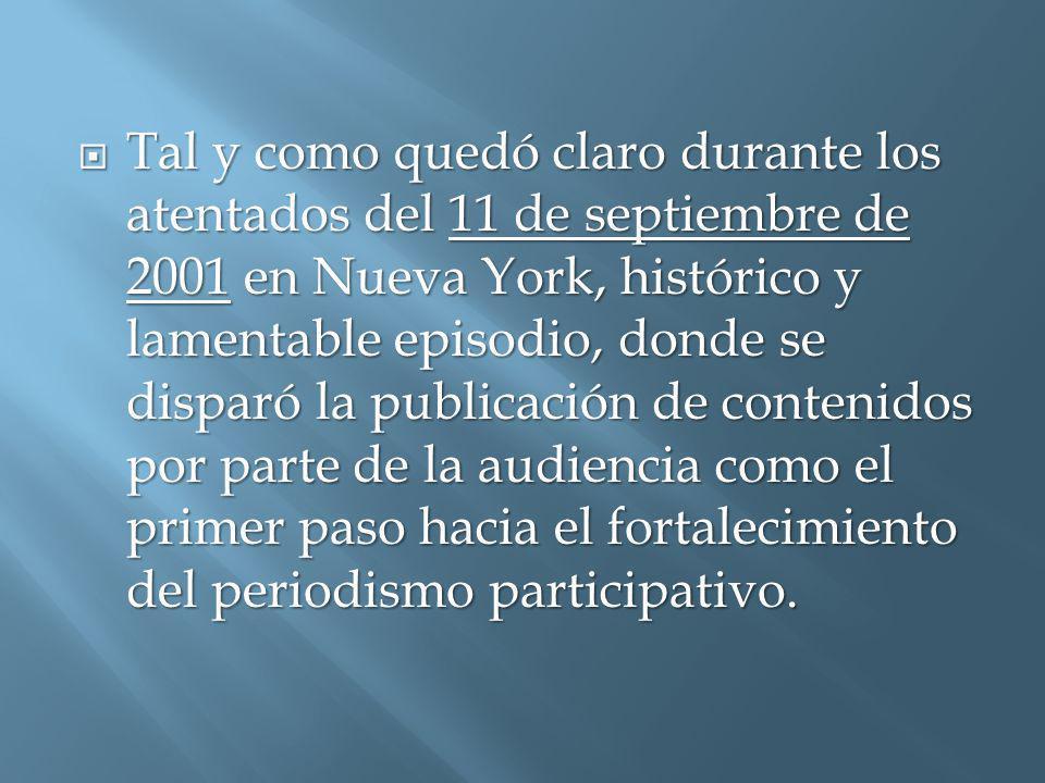 Tal y como quedó claro durante los atentados del 11 de septiembre de 2001 en Nueva York, histórico y lamentable episodio, donde se disparó la publicación de contenidos por parte de la audiencia como el primer paso hacia el fortalecimiento del periodismo participativo.