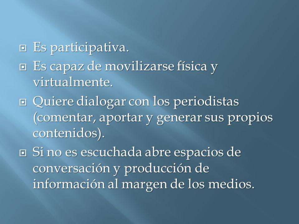 Es participativa. Es participativa. Es capaz de movilizarse física y virtualmente.