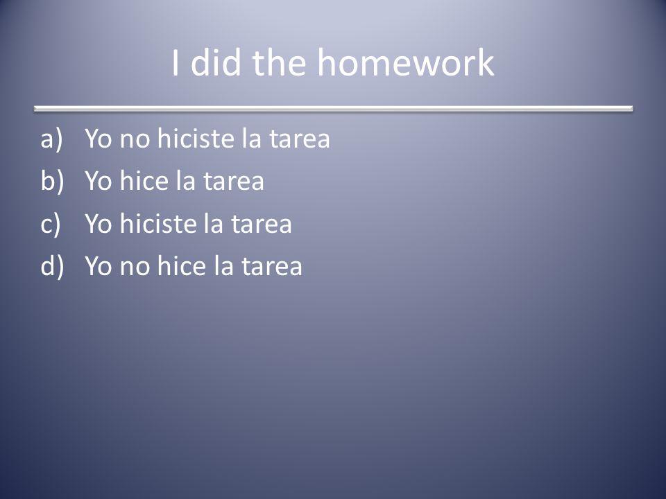 I did the homework a)Yo no hiciste la tarea b)Yo hice la tarea c)Yo hiciste la tarea d)Yo no hice la tarea