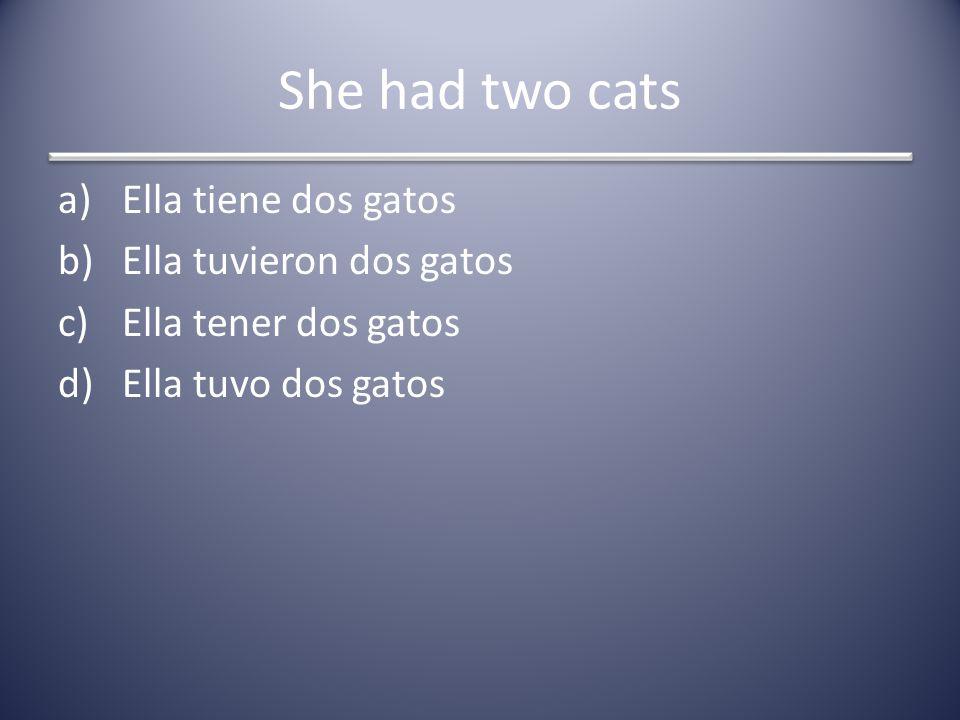 She had two cats a)Ella tiene dos gatos b)Ella tuvieron dos gatos c)Ella tener dos gatos d)Ella tuvo dos gatos