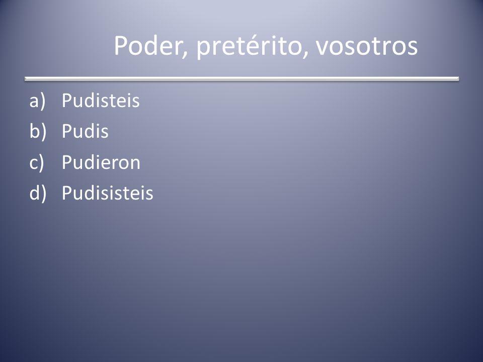 Poder, pretérito, vosotros a)Pudisteis b)Pudis c)Pudieron d)Pudisisteis
