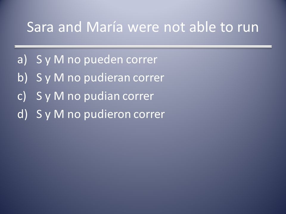 Sara and María were not able to run a)S y M no pueden correr b)S y M no pudieran correr c)S y M no pudian correr d)S y M no pudieron correr