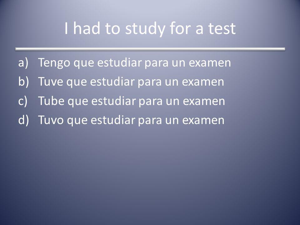 I had to study for a test a)Tengo que estudiar para un examen b)Tuve que estudiar para un examen c)Tube que estudiar para un examen d)Tuvo que estudia