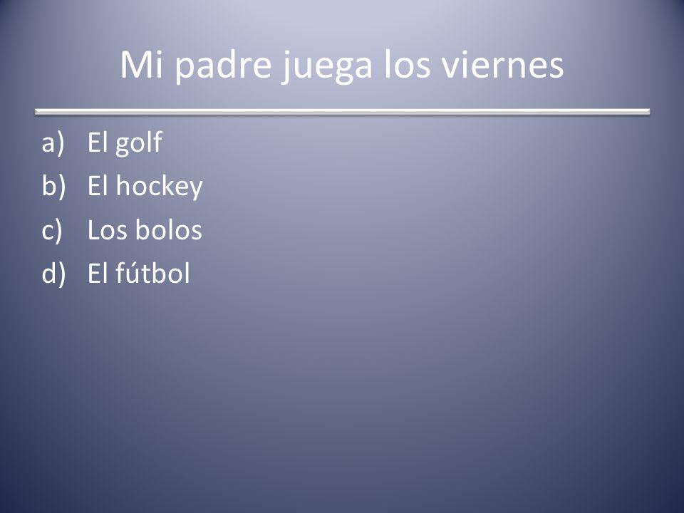 Mi padre juega los viernes a)El golf b)El hockey c)Los bolos d)El fútbol