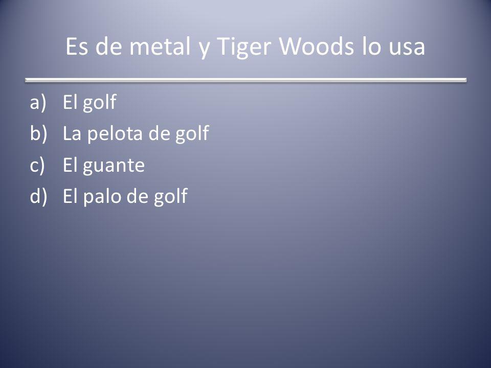 Es de metal y Tiger Woods lo usa a)El golf b)La pelota de golf c)El guante d)El palo de golf