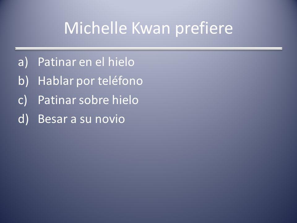 Michelle Kwan prefiere a)Patinar en el hielo b)Hablar por teléfono c)Patinar sobre hielo d)Besar a su novio