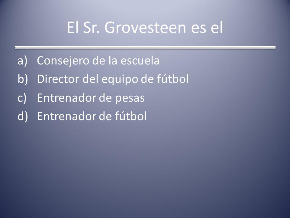 El Sr. Grovesteen es el a)Consejero de la escuela b)Director del equipo de fútbol c)Entrenador de pesas d)Entrenador de fútbol