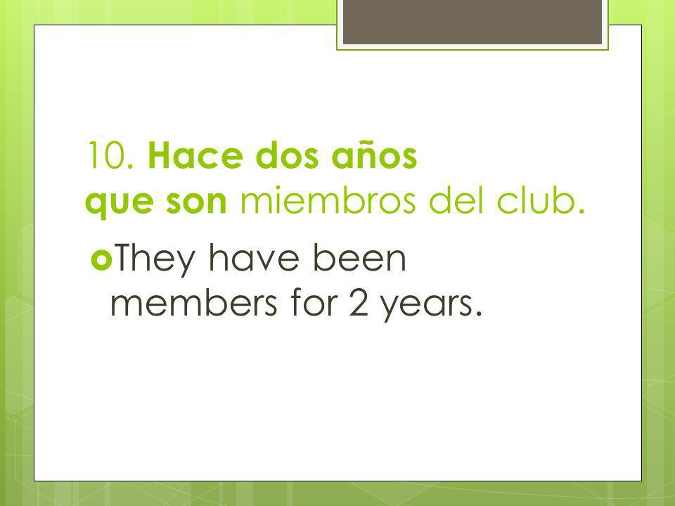 10. Hace dos años que son miembros del club. They have been members for 2 years.