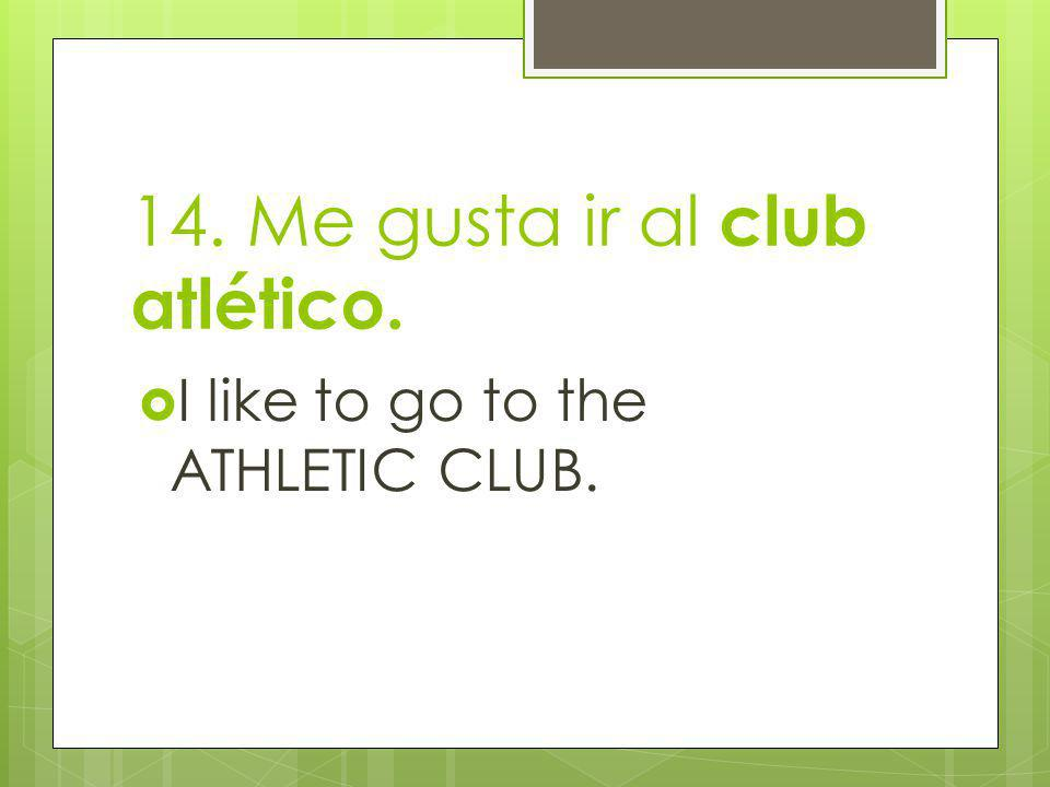 14. Me gusta ir al club atlético. I like to go to the ATHLETIC CLUB.