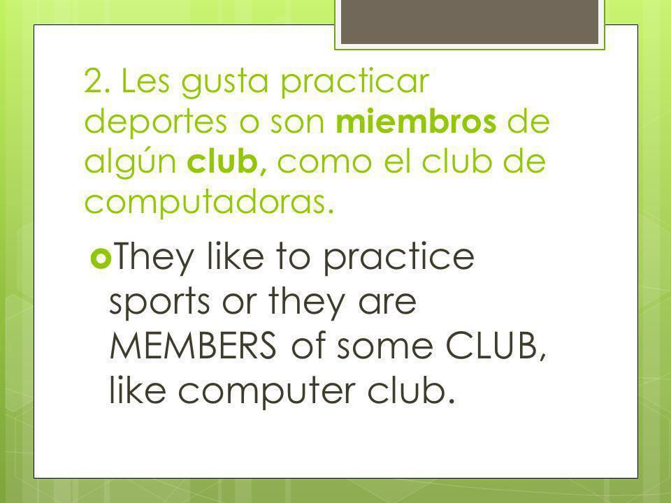 2. Les gusta practicar deportes o son miembros de algún club, como el club de computadoras.