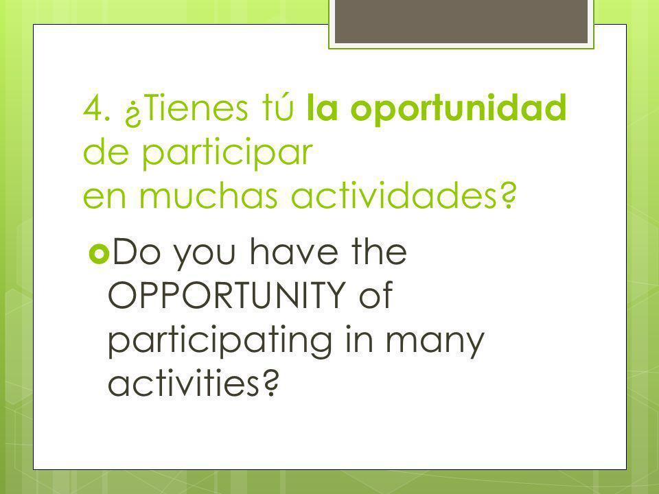 4. ¿Tienes tú la oportunidad de participar en muchas actividades.