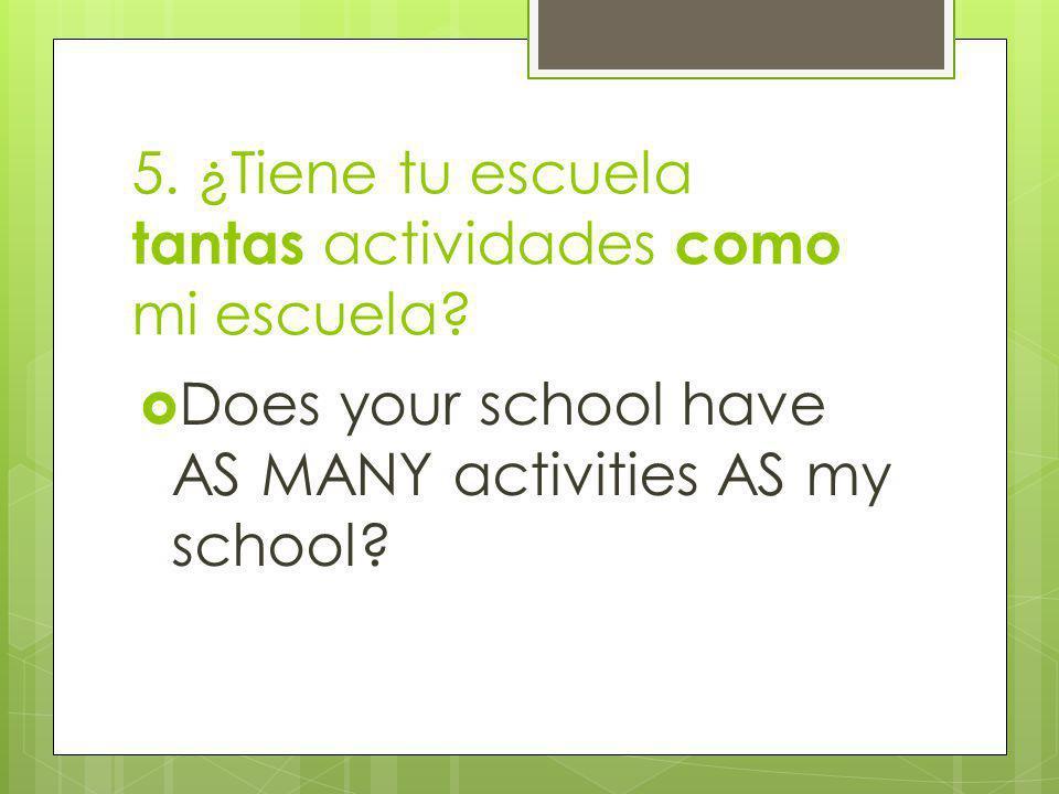 5. ¿Tiene tu escuela tantas actividades como mi escuela.