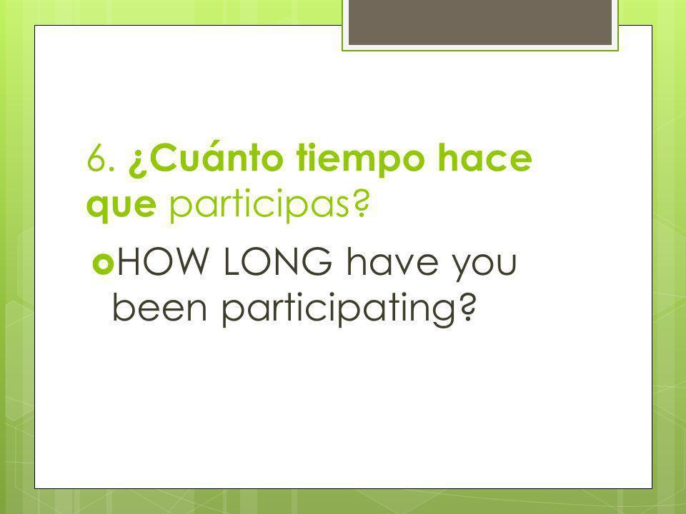 6. ¿Cuánto tiempo hace que participas? HOW LONG have you been participating?