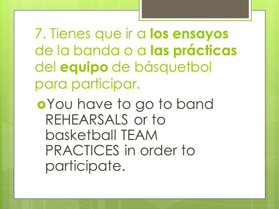 7. Tienes que ir a los ensayos de la banda o a las prácticas del equipo de básquetbol para participar. You have to go to band REHEARSALS or to basketb
