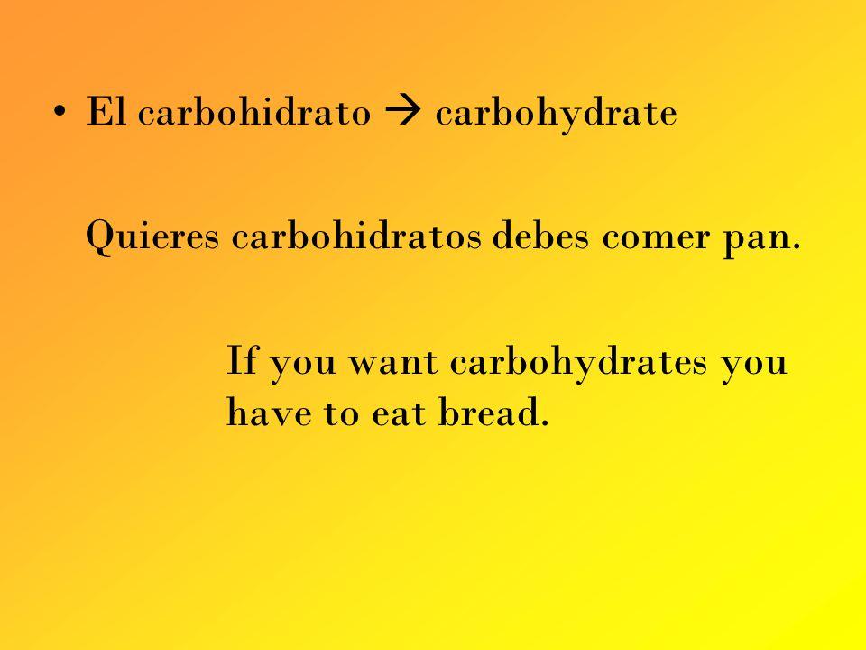 El carbohidrato carbohydrate Quieres carbohidratos debes comer pan.