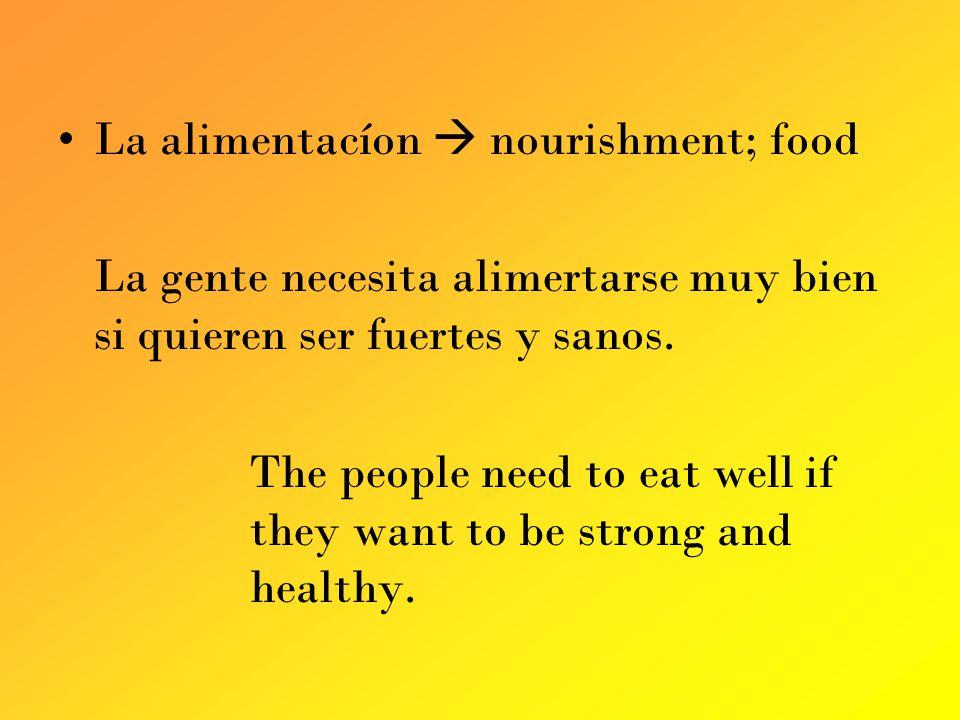 La alimentacíon nourishment; food La gente necesita alimertarse muy bien si quieren ser fuertes y sanos.