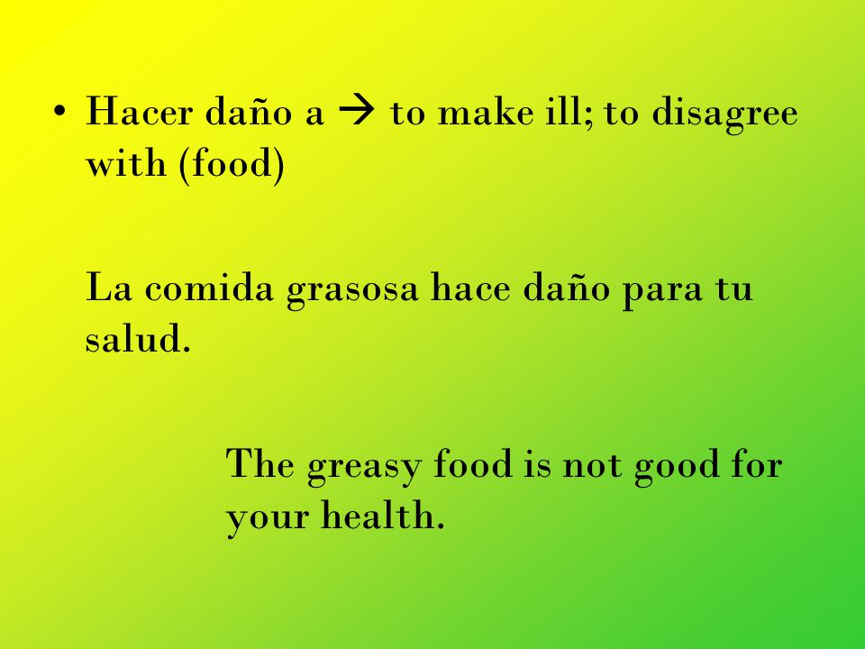 Hacer daño a to make ill; to disagree with (food) La comida grasosa hace daño para tu salud.